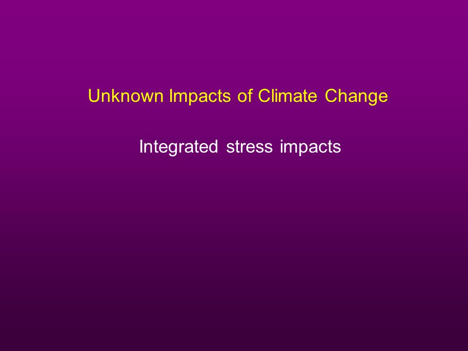 Unknown Impacts of Climate Change Integrated stress impacts