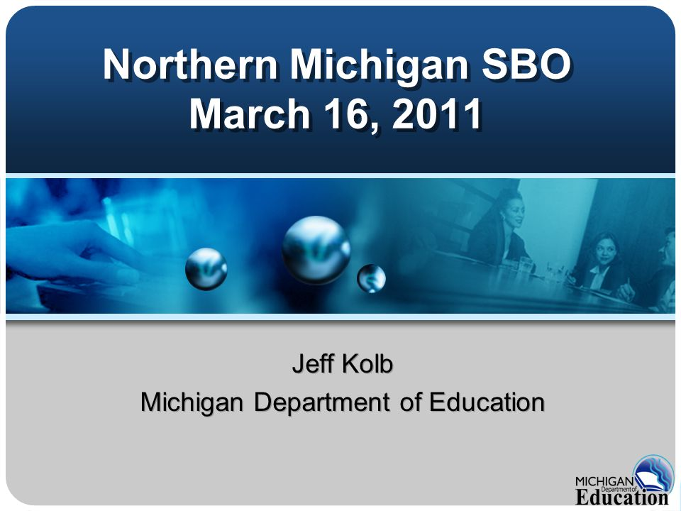 Northern Michigan SBO March 16, 2011 Jeff Kolb Michigan Department of Education Jeff Kolb Michigan Department of Education