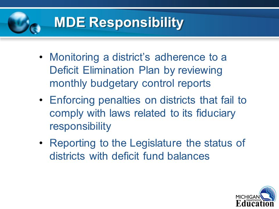 Monitoring a district's adherence to a Deficit Elimination Plan by reviewing monthly budgetary control reports Enforcing penalties on districts that fail to comply with laws related to its fiduciary responsibility Reporting to the Legislature the status of districts with deficit fund balances MDE Responsibility