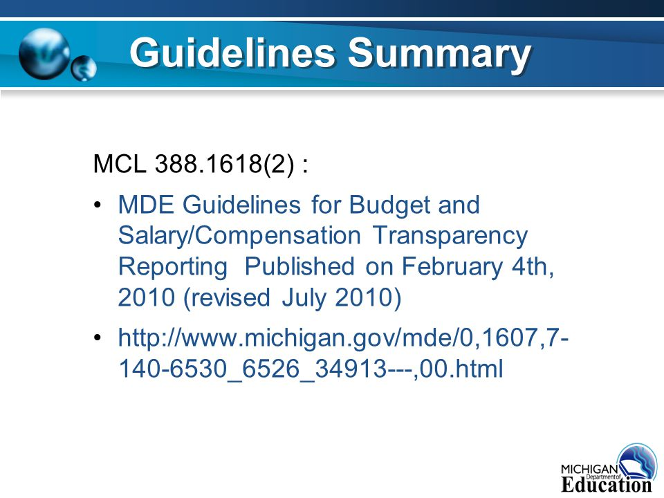 MCL 388.1618(2) : MDE Guidelines for Budget and Salary/Compensation Transparency Reporting Published on February 4th, 2010 (revised July 2010) http://www.michigan.gov/mde/0,1607,7- 140-6530_6526_34913---,00.html Guidelines Summary