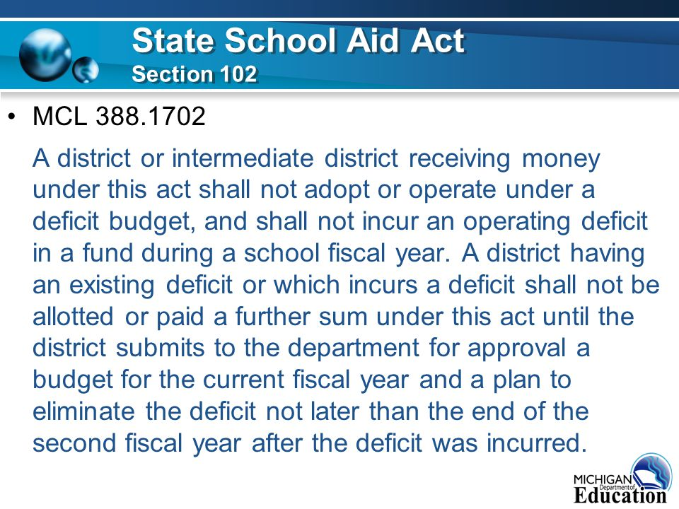 MCL 388.1702 A district or intermediate district receiving money under this act shall not adopt or operate under a deficit budget, and shall not incur an operating deficit in a fund during a school fiscal year.