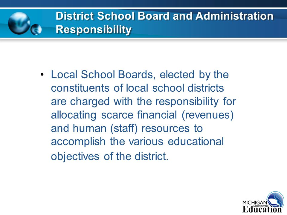 Local School Boards, elected by the constituents of local school districts are charged with the responsibility for allocating scarce financial (revenues) and human (staff) resources to accomplish the various educational objectives of the district.