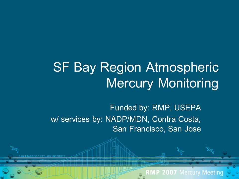 SF Bay Region Atmospheric Mercury Monitoring Funded by: RMP, USEPA w/ services by: NADP/MDN, Contra Costa, San Francisco, San Jose