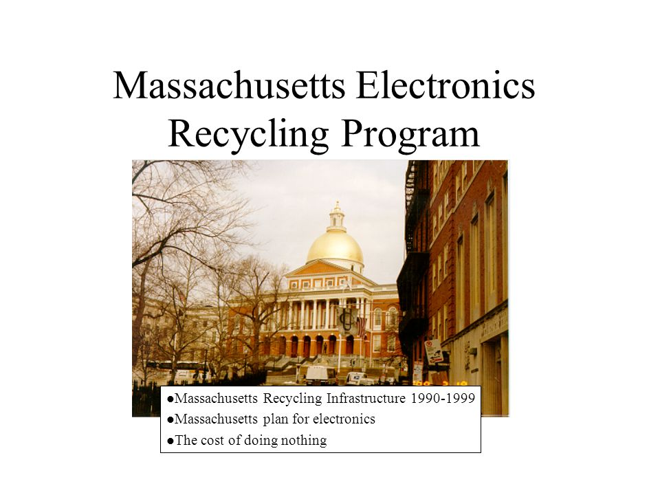 Massachusetts Electronics Recycling Program l Massachusetts Recycling Infrastructure 1990-1999 l Massachusetts plan for electronics l The cost of doin