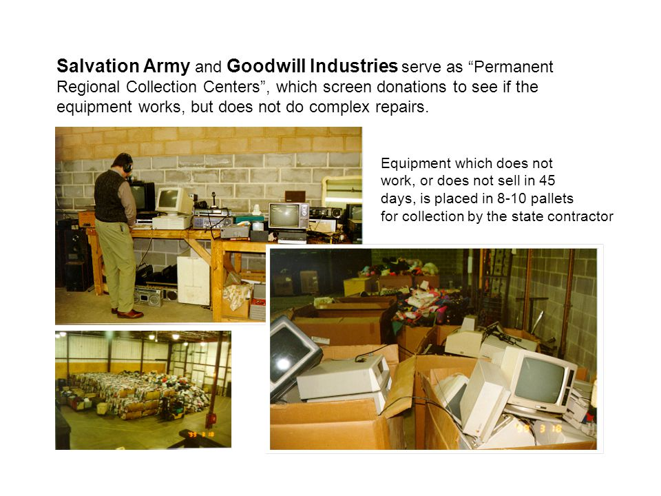 Salvation Army and Goodwill Industries serve as Permanent Regional Collection Centers , which screen donations to see if the equipment works, but does not do complex repairs.