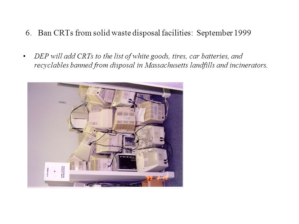 6. Ban CRTs from solid waste disposal facilities: September 1999 DEP will add CRTs to the list of white goods, tires, car batteries, and recyclables b