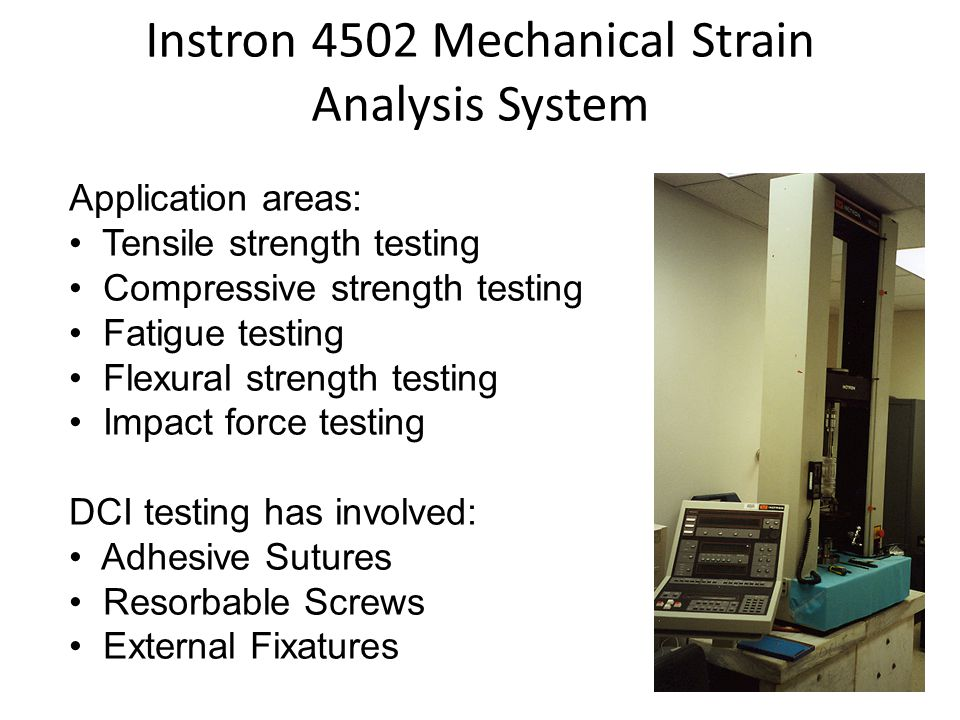 Application areas: Tensile strength testing Compressive strength testing Fatigue testing Flexural strength testing Impact force testing DCI testing has involved: Adhesive Sutures Resorbable Screws External Fixatures Instron 4502 Mechanical Strain Analysis System