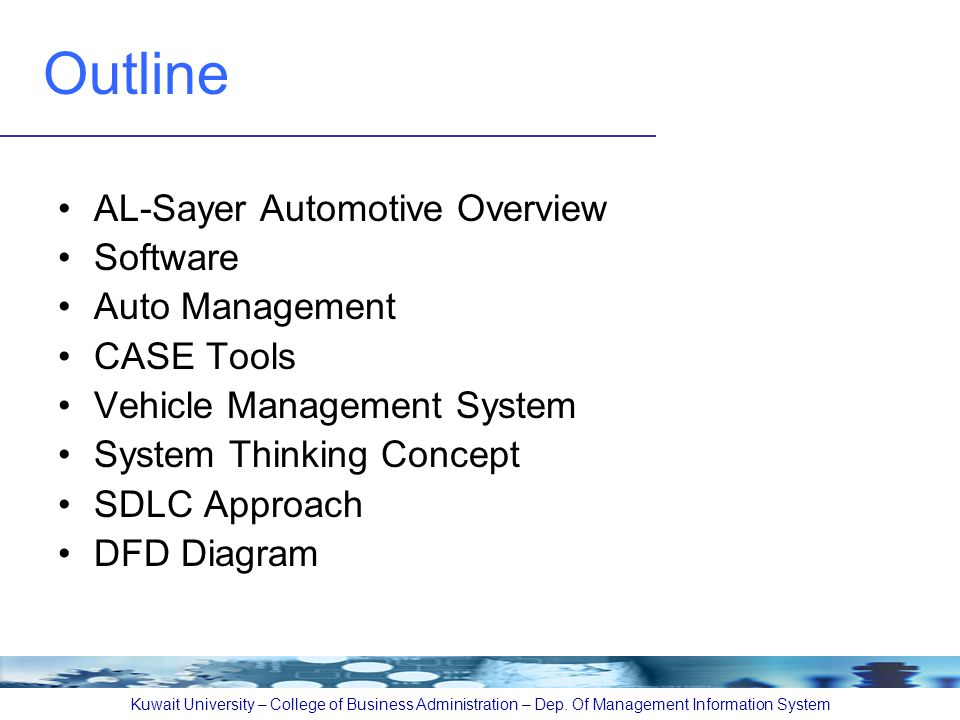 Outline AL-Sayer Automotive Overview Software Auto Management CASE Tools Vehicle Management System System Thinking Concept SDLC Approach DFD Diagram Kuwait University – College of Business Administration – Dep.
