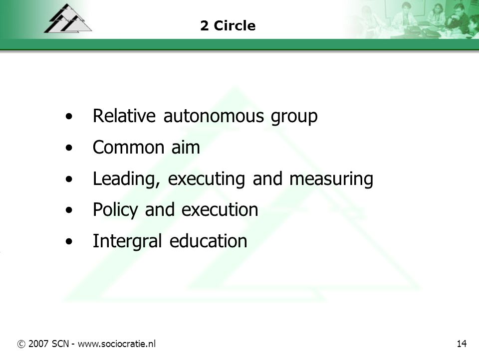 © 2007 SCN - www.sociocratie.nl14 2 Circle Relative autonomous group Common aim Leading, executing and measuring Policy and execution Intergral education