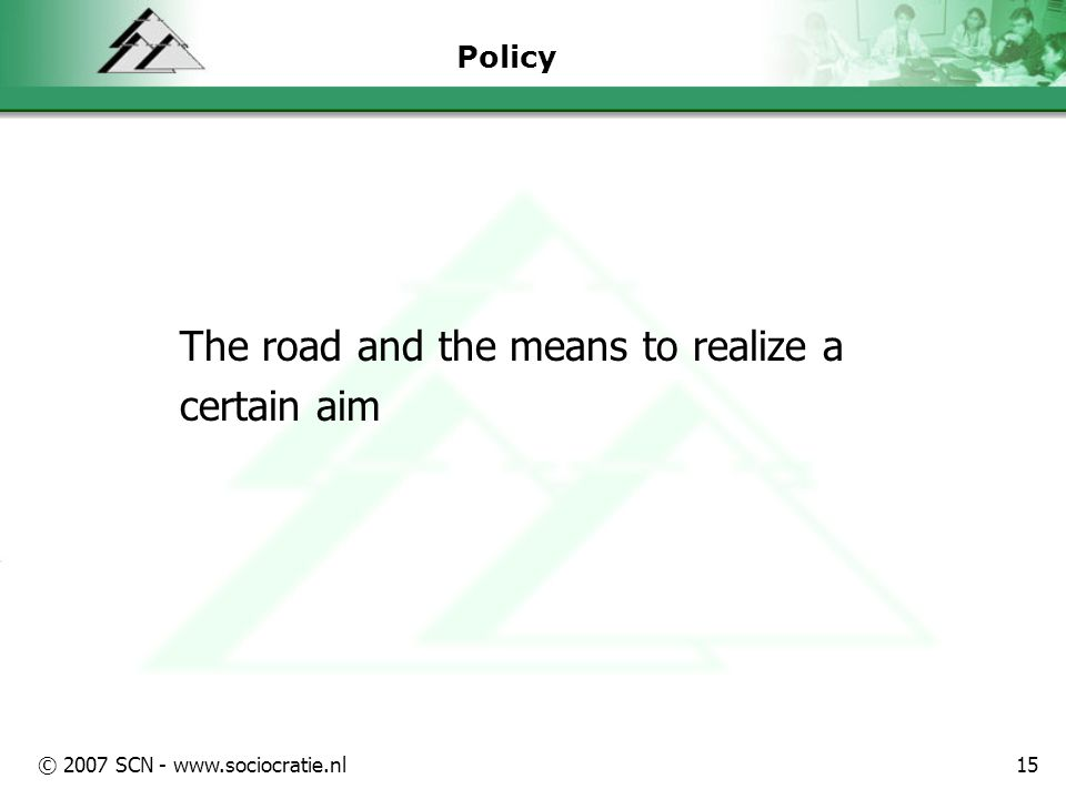 © 2007 SCN - www.sociocratie.nl15 Policy The road and the means to realize a certain aim