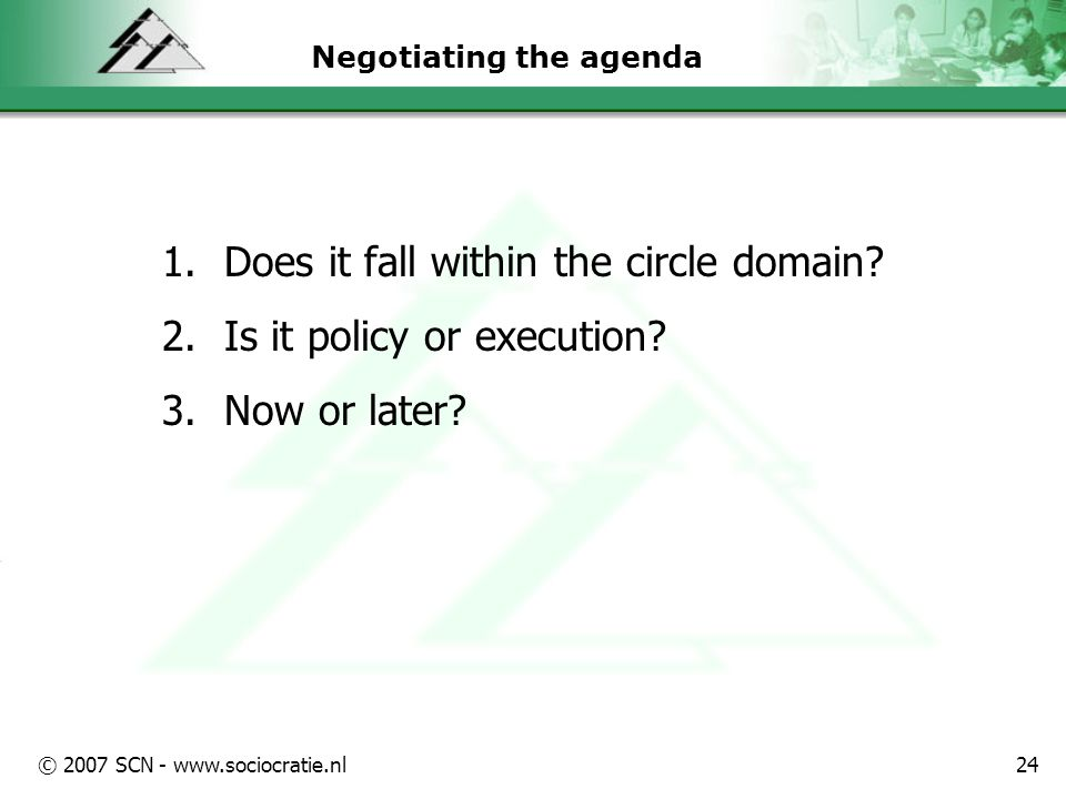 © 2007 SCN - www.sociocratie.nl24 Negotiating the agenda 1.Does it fall within the circle domain.