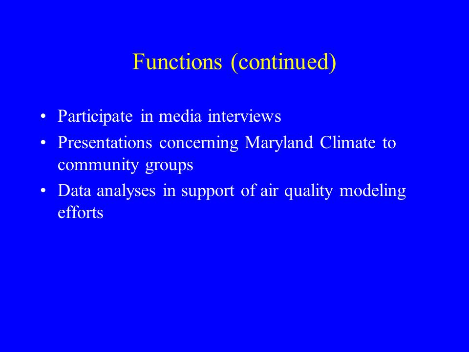 Functions (continued) Participate in media interviews Presentations concerning Maryland Climate to community groups Data analyses in support of air qu
