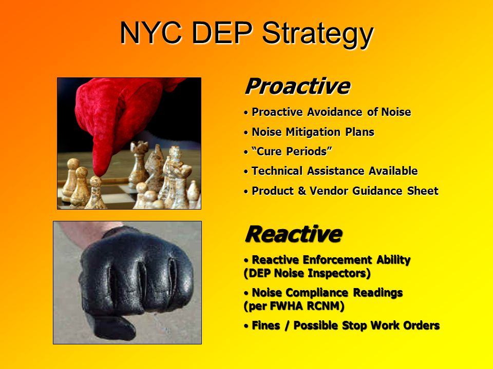 NYC DEP Strategy Proactive Proactive Avoidance of Noise Proactive Avoidance of Noise Noise Mitigation Plans Noise Mitigation Plans Cure Periods Cure Periods Technical Assistance Available Technical Assistance Available Product & Vendor Guidance Sheet Product & Vendor Guidance Sheet Reactive Reactive Enforcement Ability (DEP Noise Inspectors) Reactive Enforcement Ability (DEP Noise Inspectors) Noise Compliance Readings (per FWHA RCNM) Noise Compliance Readings (per FWHA RCNM) Fines / Possible Stop Work Orders Fines / Possible Stop Work Orders