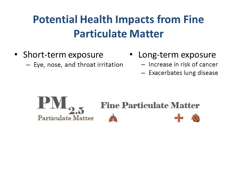 Potential Health Impacts from Fine Particulate Matter Short-term exposure – Eye, nose, and throat irritation Long-term exposure – Increase in risk of cancer – Exacerbates lung disease