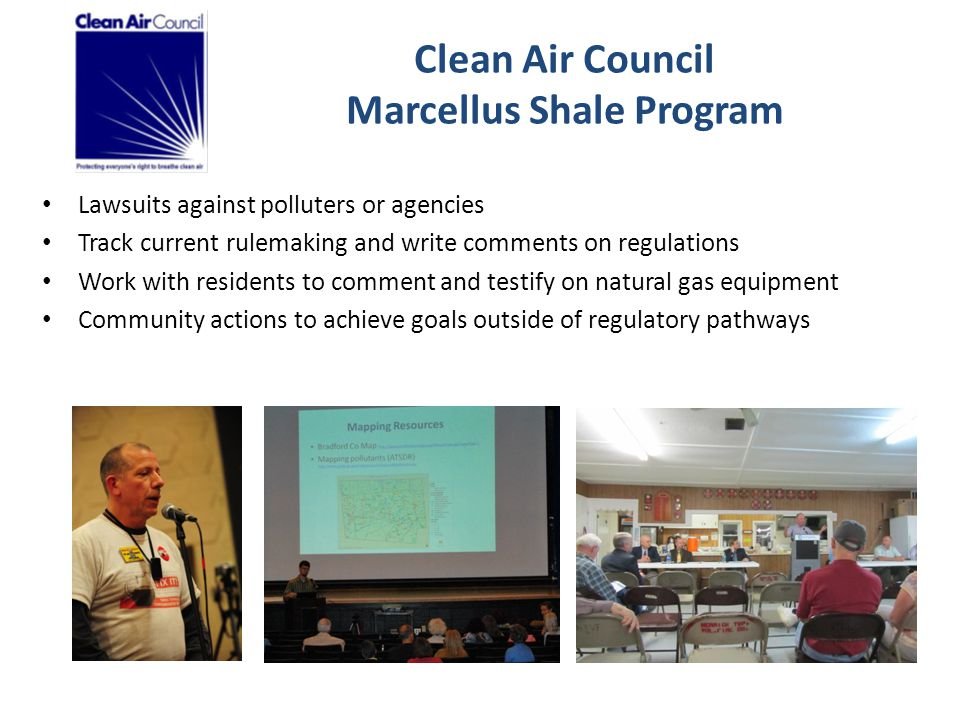Clean Air Council Marcellus Shale Program Lawsuits against polluters or agencies Track current rulemaking and write comments on regulations Work with residents to comment and testify on natural gas equipment Community actions to achieve goals outside of regulatory pathways