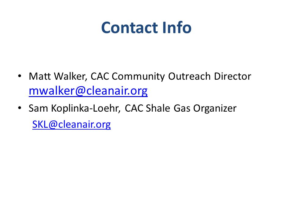Contact Info Matt Walker, CAC Community Outreach Director mwalker@cleanair.org mwalker@cleanair.org Sam Koplinka-Loehr, CAC Shale Gas Organizer SKL@cleanair.org