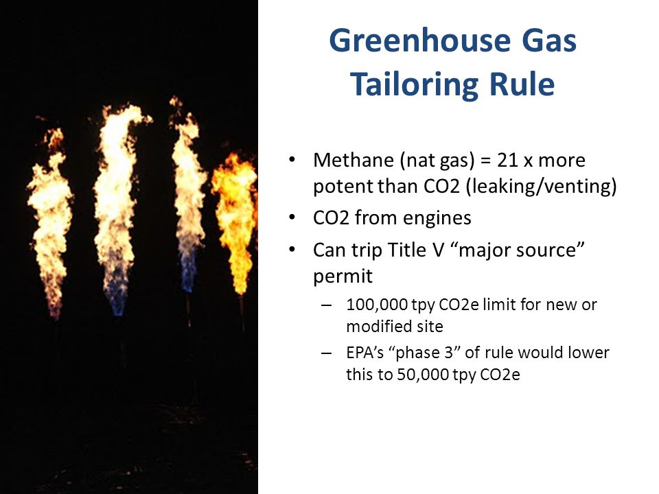 Greenhouse Gas Tailoring Rule Methane (nat gas) = 21 x more potent than CO2 (leaking/venting) CO2 from engines Can trip Title V major source permit – 100,000 tpy CO2e limit for new or modified site – EPA's phase 3 of rule would lower this to 50,000 tpy CO2e