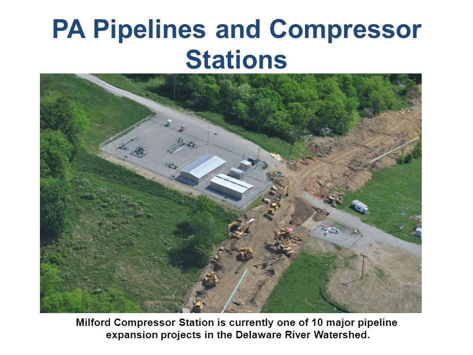 PA Pipelines and Compressor Stations Milford Compressor Station is currently one of 10 major pipeline expansion projects in the Delaware River Watershed.