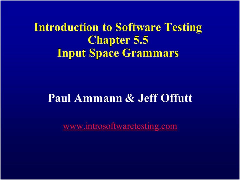 Introduction to Software Testing Chapter 5.5 Input Space Grammars Paul Ammann & Jeff Offutt www.introsoftwaretesting.com
