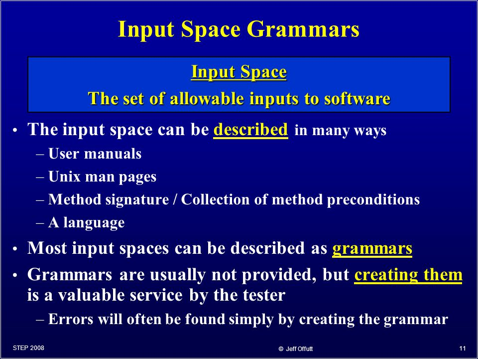 © Jeff Offutt 11 Input Space Grammars The input space can be described in many ways –User manuals –Unix man pages –Method signature / Collection of me