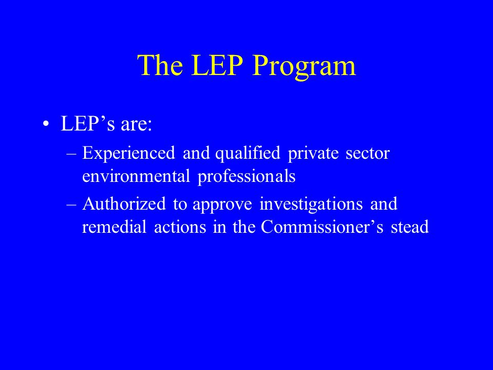 The LEP Program LEP's are: –Experienced and qualified private sector environmental professionals –Authorized to approve investigations and remedial actions in the Commissioner's stead