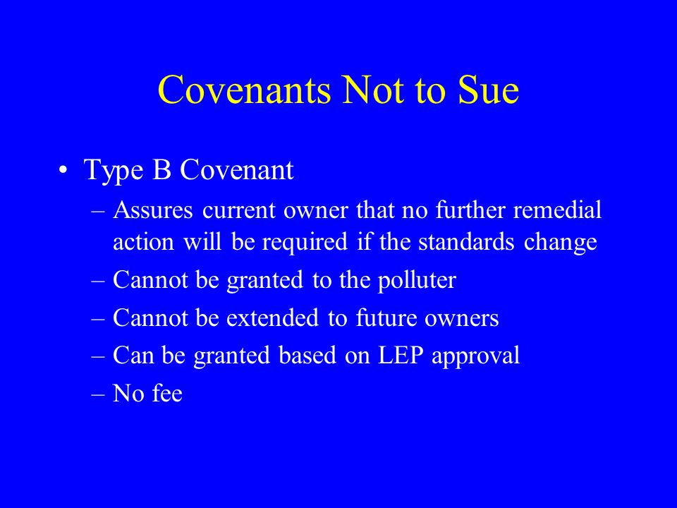 Covenants Not to Sue Type B Covenant –Assures current owner that no further remedial action will be required if the standards change –Cannot be granted to the polluter –Cannot be extended to future owners –Can be granted based on LEP approval –No fee