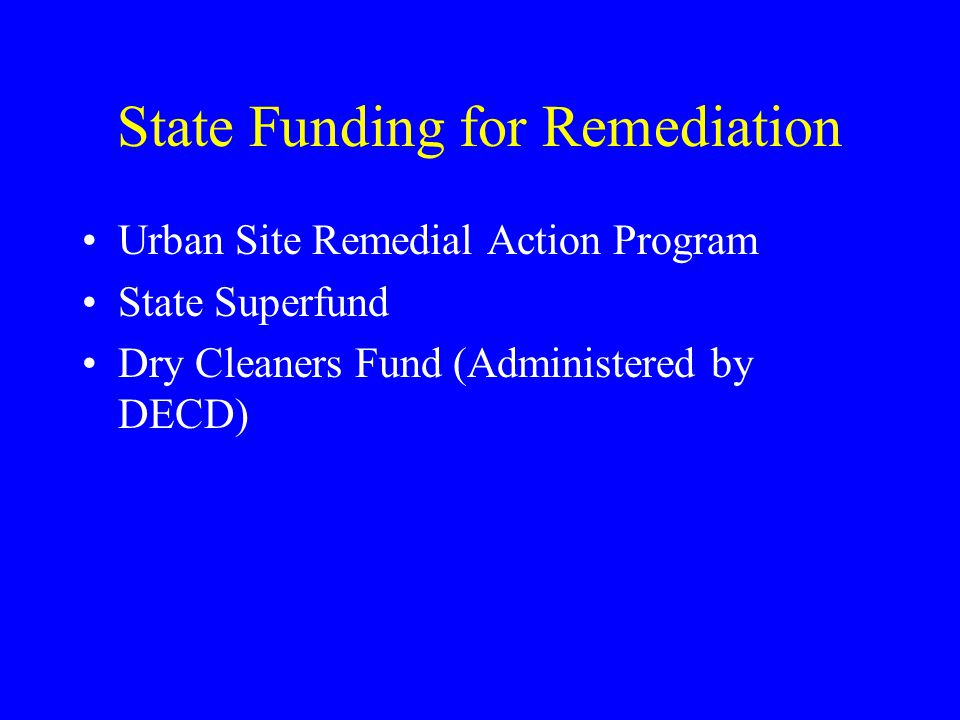 State Funding for Remediation Urban Site Remedial Action Program State Superfund Dry Cleaners Fund (Administered by DECD)