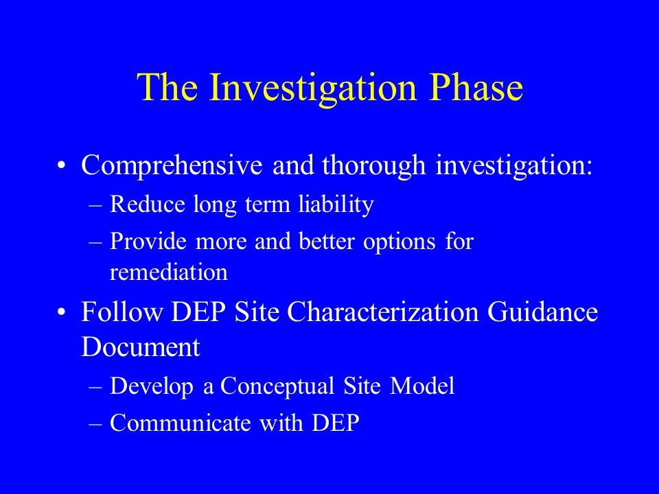 The Investigation Phase Comprehensive and thorough investigation: –Reduce long term liability –Provide more and better options for remediation Follow DEP Site Characterization Guidance Document –Develop a Conceptual Site Model –Communicate with DEP