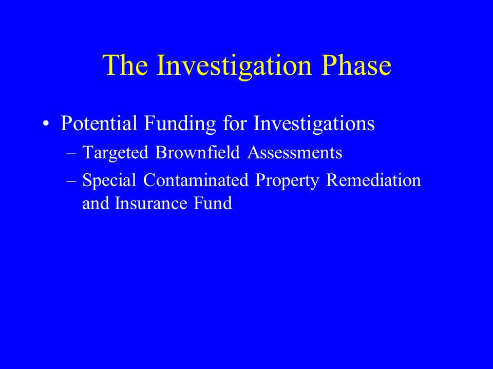 The Investigation Phase Potential Funding for Investigations –Targeted Brownfield Assessments –Special Contaminated Property Remediation and Insurance Fund