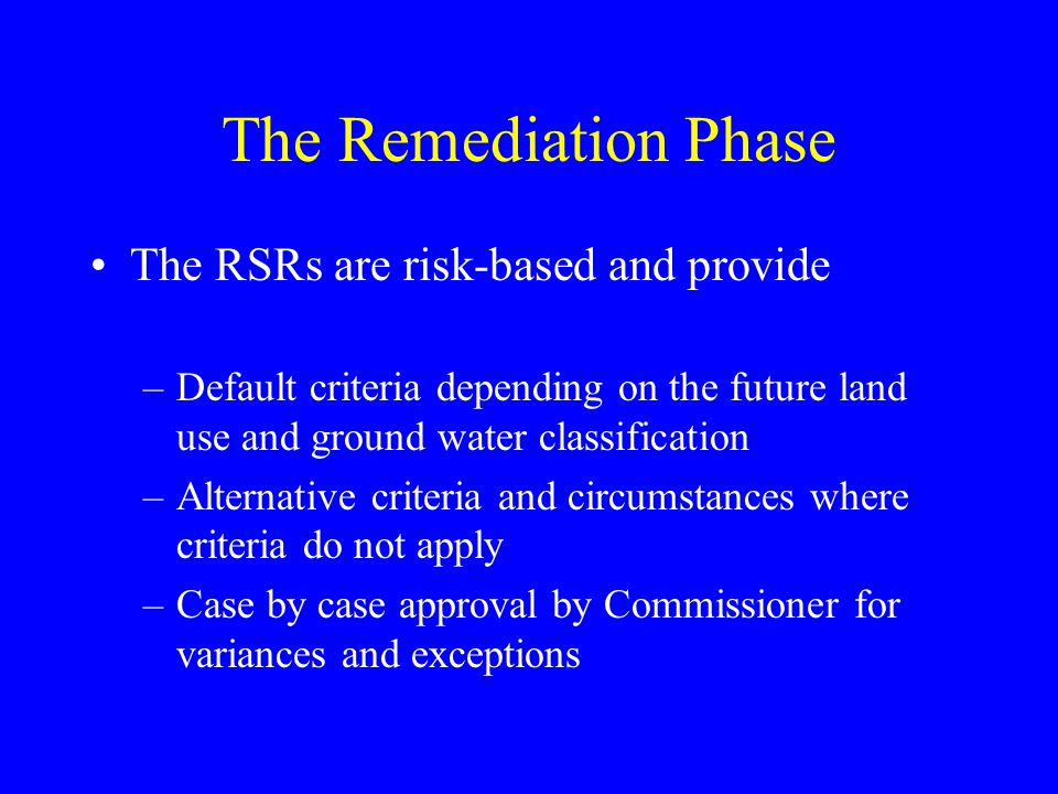 The Remediation Phase The RSRs are risk-based and provide –Default criteria depending on the future land use and ground water classification –Alternative criteria and circumstances where criteria do not apply –Case by case approval by Commissioner for variances and exceptions