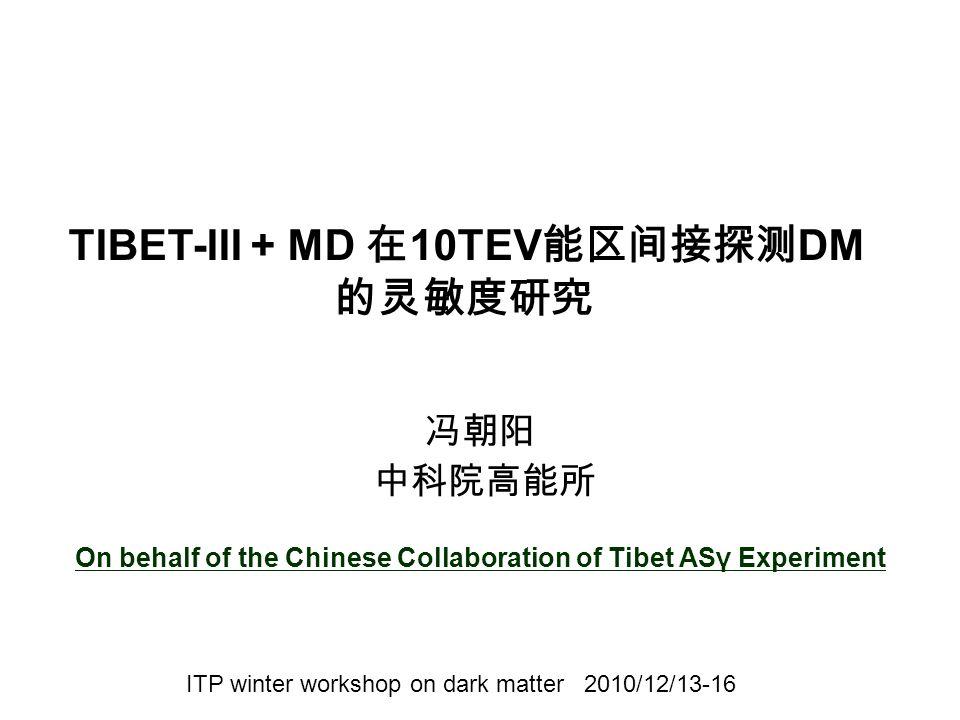 冯朝阳 中科院高能所 On behalf of the Chinese Collaboration of Tibet ASγ Experiment ITP winter workshop on dark matter 2010/12/13-16 TIBET-III + MD 在 10TEV 能区间接