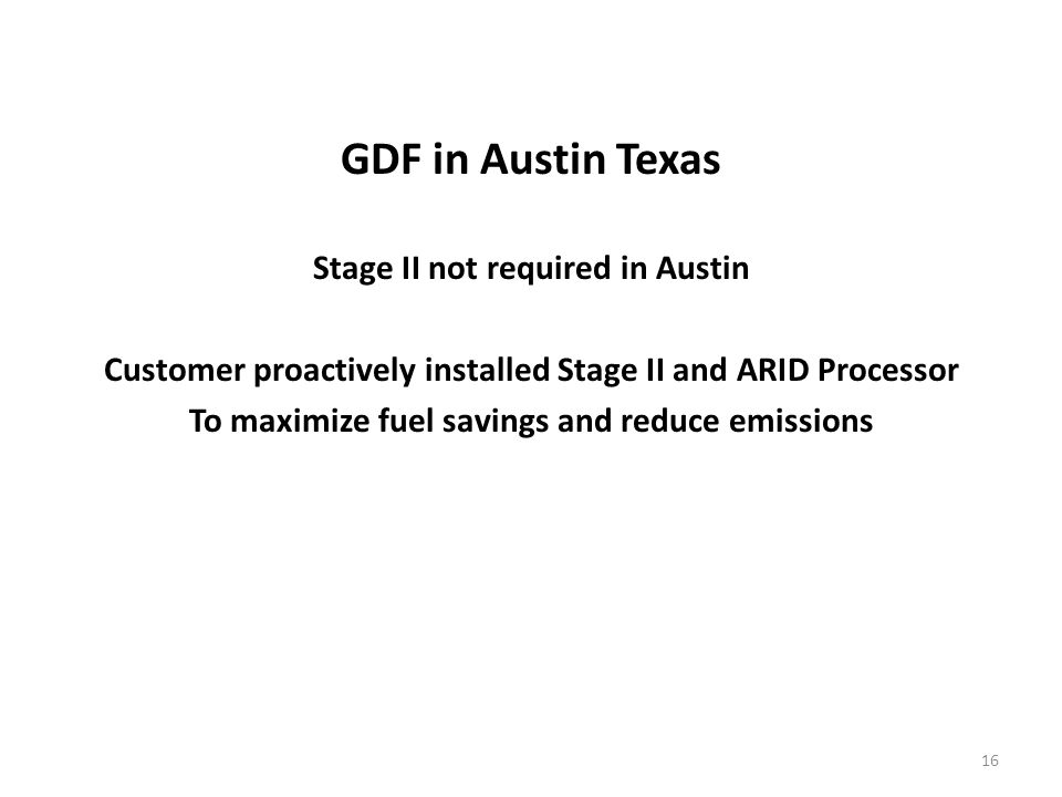 GDF in Austin Texas Stage II not required in Austin Customer proactively installed Stage II and ARID Processor To maximize fuel savings and reduce emissions 16