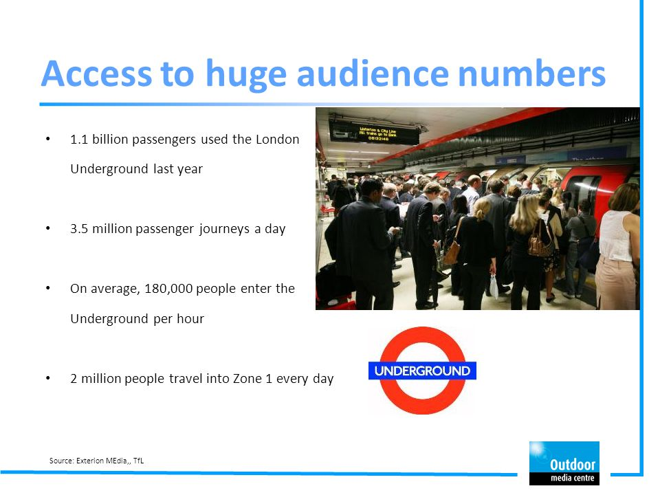 Access to huge audience numbers 1.1 billion passengers used the London Underground last year 3.5 million passenger journeys a day On average, 180,000