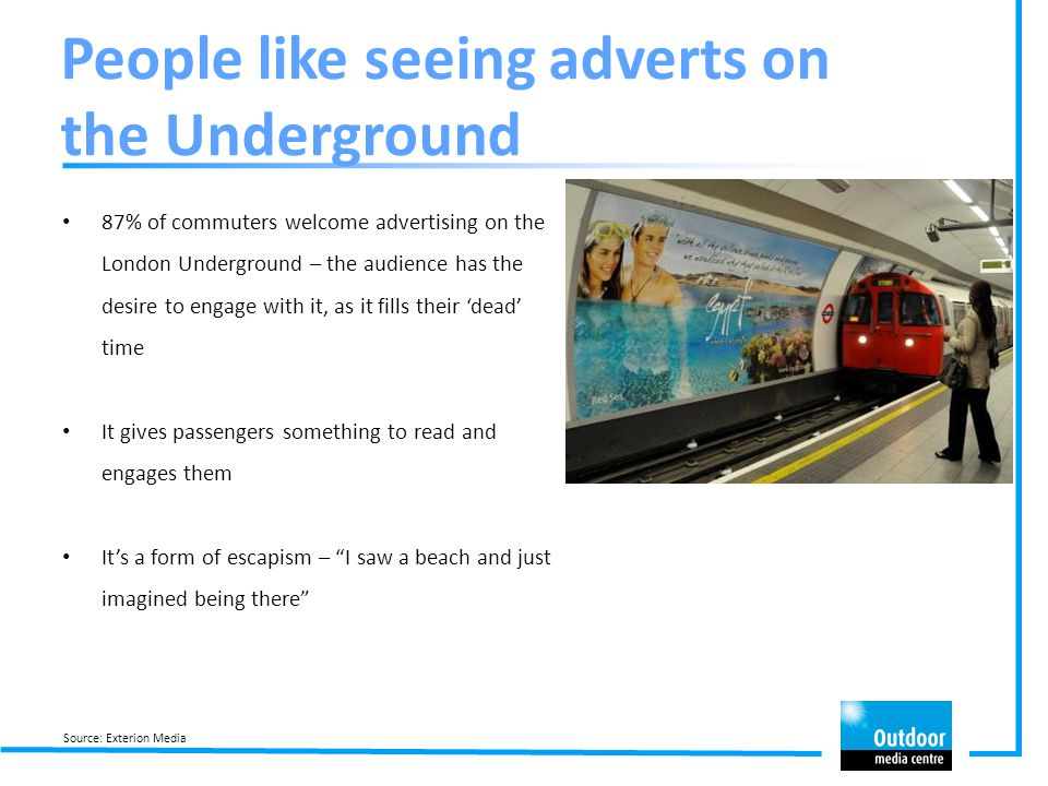 People like seeing adverts on the Underground 87% of commuters welcome advertising on the London Underground – the audience has the desire to engage w