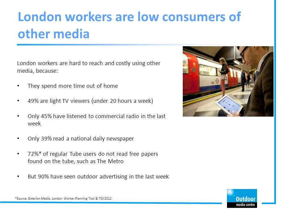 London workers are low consumers of other media London workers are hard to reach and costly using other media, because: They spend more time out of ho
