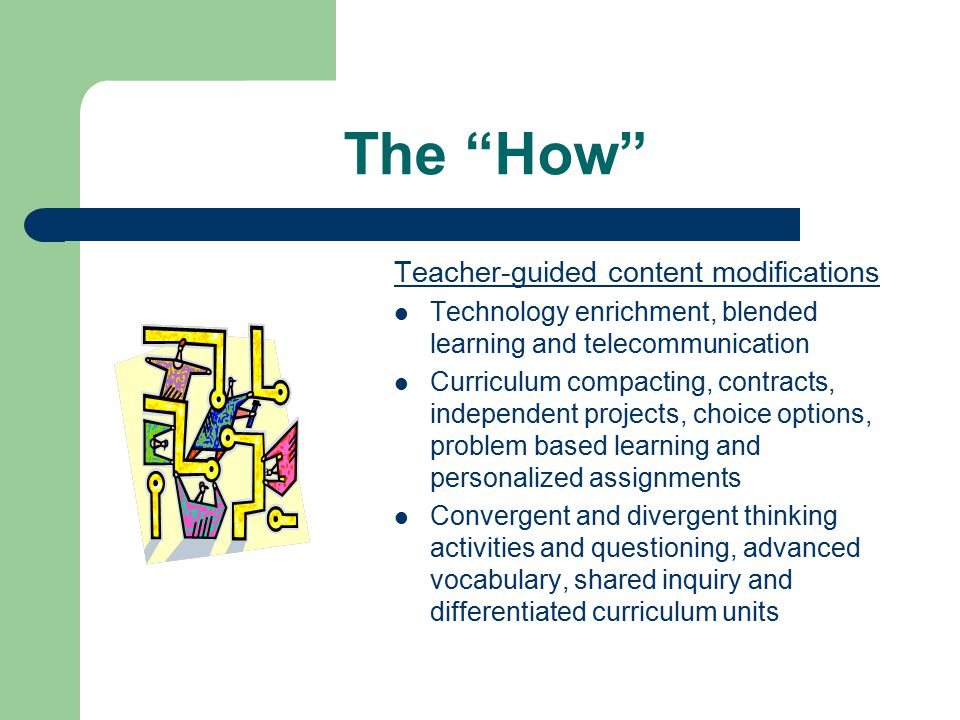 "The ""How"" Teacher-guided content modifications Technology enrichment, blended learning and telecommunication Curriculum compacting, contracts, indepen"