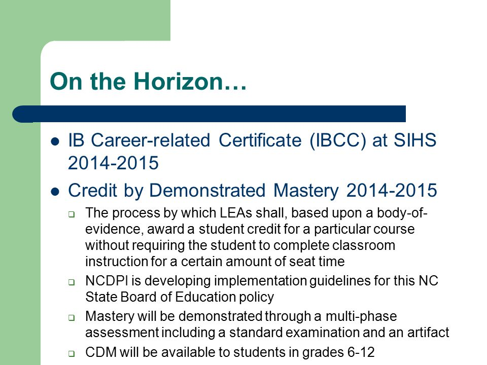 On the Horizon… IB Career-related Certificate (IBCC) at SIHS 2014-2015 Credit by Demonstrated Mastery 2014-2015  The process by which LEAs shall, bas