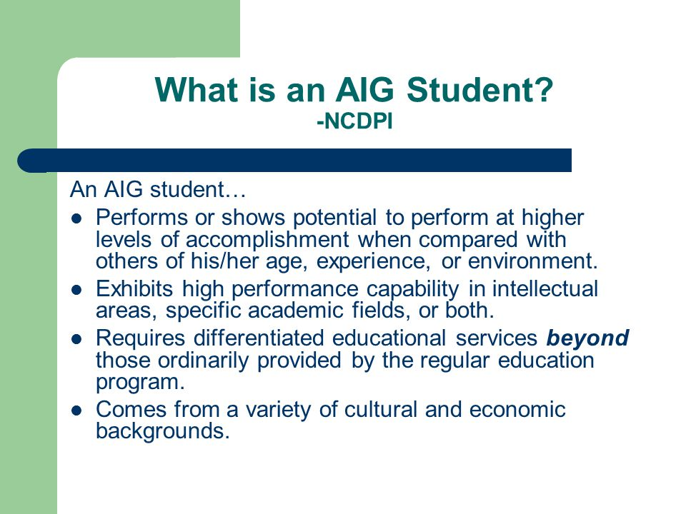 What is an AIG Student? -NCDPI An AIG student… Performs or shows potential to perform at higher levels of accomplishment when compared with others of