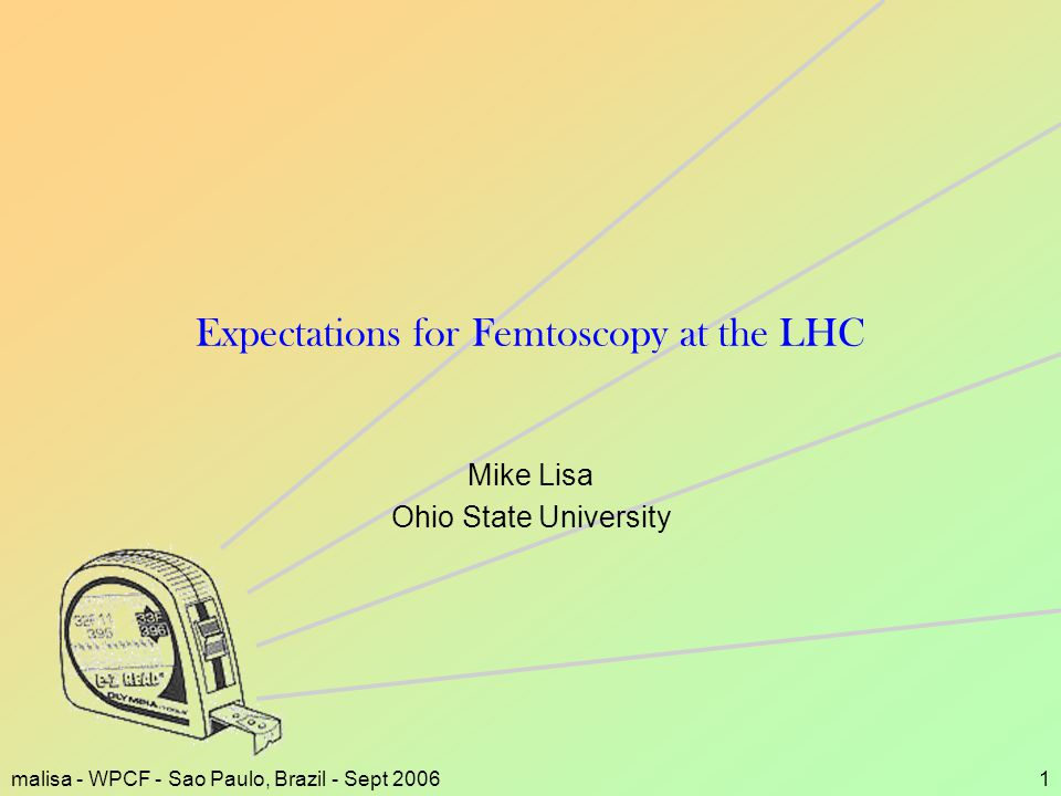 malisa - WPCF - Sao Paulo, Brazil - Sept 20061 Expectations for Femtoscopy at the LHC Mike Lisa Ohio State University