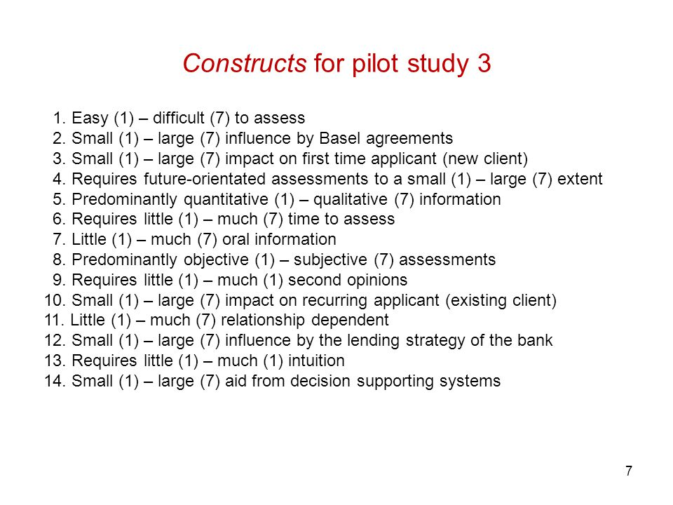 7 Constructs for pilot study 3 1. Easy (1) – difficult (7) to assess 2. Small (1) – large (7) influence by Basel agreements 3. Small (1) – large (7) i