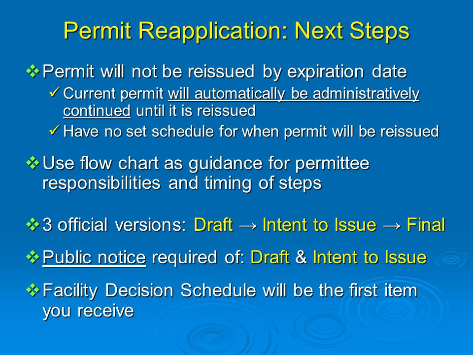 Permit Reapplication: Next Steps  Permit will not be reissued by expiration date Current permit will automatically be administratively continued until it is reissued Current permit will automatically be administratively continued until it is reissued Have no set schedule for when permit will be reissued Have no set schedule for when permit will be reissued  Use flow chart as guidance for permittee responsibilities and timing of steps  3 official versions: Draft → Intent to Issue → Final  Public notice required of: Draft & Intent to Issue  Facility Decision Schedule will be the first item you receive