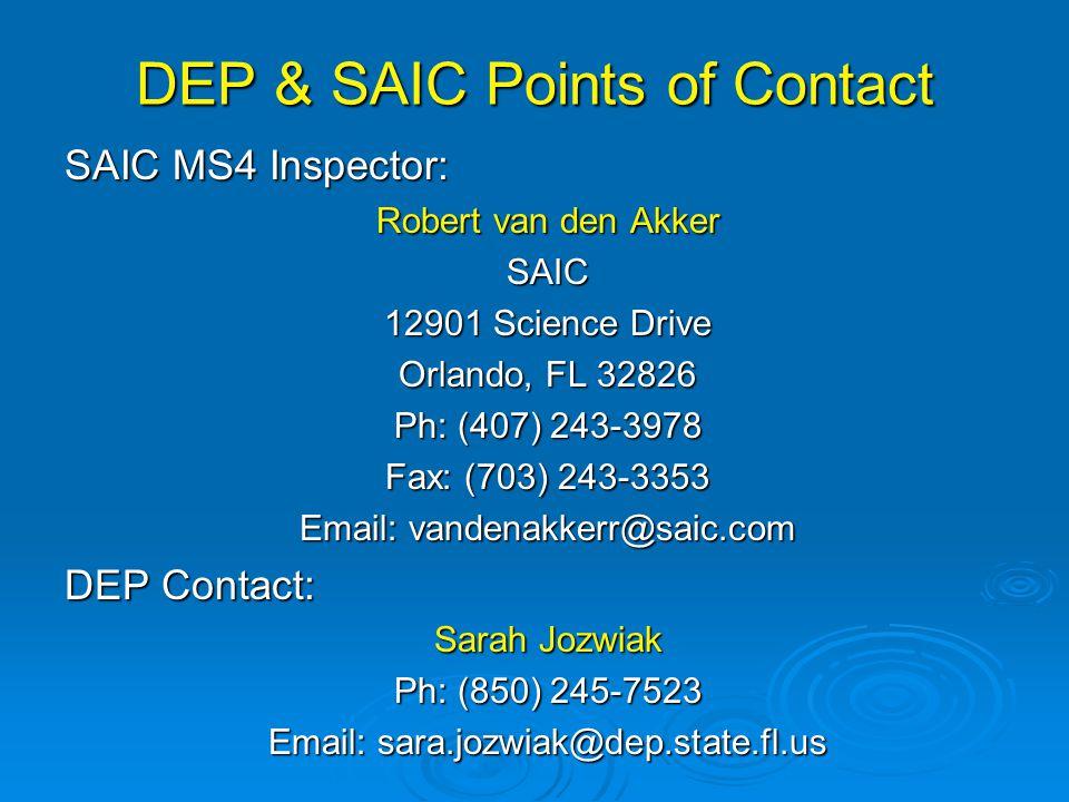 DEP & SAIC Points of Contact SAIC MS4 Inspector: Robert van den Akker SAIC 12901 Science Drive Orlando, FL 32826 Ph: (407) 243-3978 Fax: (703) 243-3353 Email: vandenakkerr@saic.com DEP Contact: Sarah Jozwiak Ph: (850) 245-7523 Email: sara.jozwiak@dep.state.fl.us