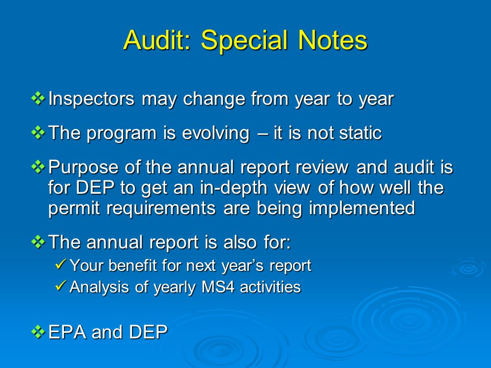 Audit: Special Notes  Inspectors may change from year to year  The program is evolving – it is not static  Purpose of the annual report review and audit is for DEP to get an in-depth view of how well the permit requirements are being implemented  The annual report is also for: Your benefit for next year's report Your benefit for next year's report Analysis of yearly MS4 activities Analysis of yearly MS4 activities  EPA and DEP