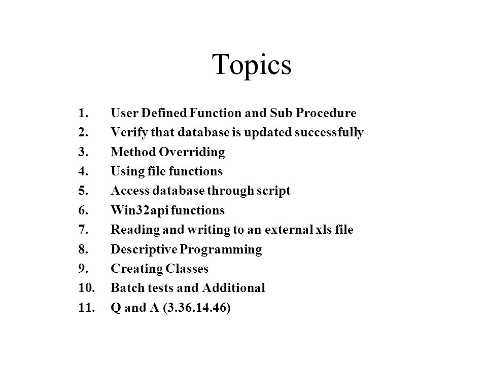 Topics 1.User Defined Function and Sub Procedure 2.Verify that database is updated successfully 3.Method Overriding 4.Using file functions 5.Access database through script 6.Win32api functions 7.Reading and writing to an external xls file 8.Descriptive Programming 9.Creating Classes 10.Batch tests and Additional 11.Q and A (3.36.14.46)