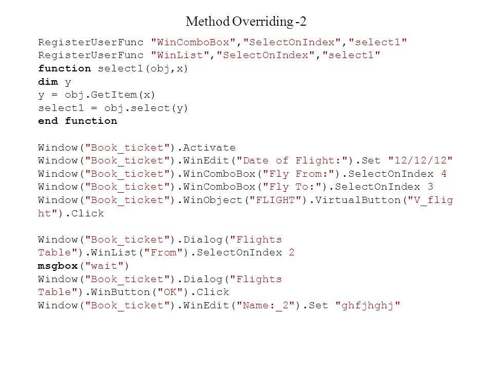 Method Overriding -2 RegisterUserFunc WinComboBox , SelectOnIndex , select1 RegisterUserFunc WinList , SelectOnIndex , select1 function select1(obj,x) dim y y = obj.GetItem(x) select1 = obj.select(y) end function Window( Book_ticket ).Activate Window( Book_ticket ).WinEdit( Date of Flight: ).Set 12/12/12 Window( Book_ticket ).WinComboBox( Fly From: ).SelectOnIndex 4 Window( Book_ticket ).WinComboBox( Fly To: ).SelectOnIndex 3 Window( Book_ticket ).WinObject( FLIGHT ).VirtualButton( V_flig ht ).Click Window( Book_ticket ).Dialog( Flights Table ).WinList( From ).SelectOnIndex 2 msgbox( wait ) Window( Book_ticket ).Dialog( Flights Table ).WinButton( OK ).Click Window( Book_ticket ).WinEdit( Name:_2 ).Set ghfjhghj