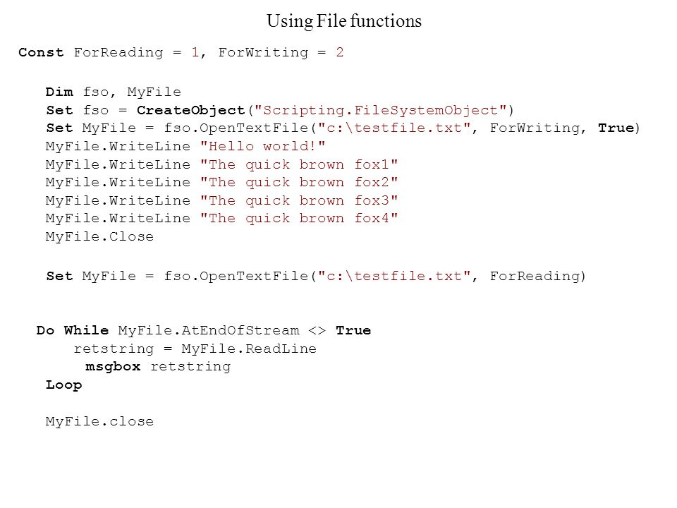 Using File functions Const ForReading = 1, ForWriting = 2 Dim fso, MyFile Set fso = CreateObject( Scripting.FileSystemObject ) Set MyFile = fso.OpenTextFile( c:\testfile.txt , ForWriting, True) MyFile.WriteLine Hello world! MyFile.WriteLine The quick brown fox1 MyFile.WriteLine The quick brown fox2 MyFile.WriteLine The quick brown fox3 MyFile.WriteLine The quick brown fox4 MyFile.Close Set MyFile = fso.OpenTextFile( c:\testfile.txt , ForReading) Do While MyFile.AtEndOfStream <> True retstring = MyFile.ReadLine msgbox retstring Loop MyFile.close