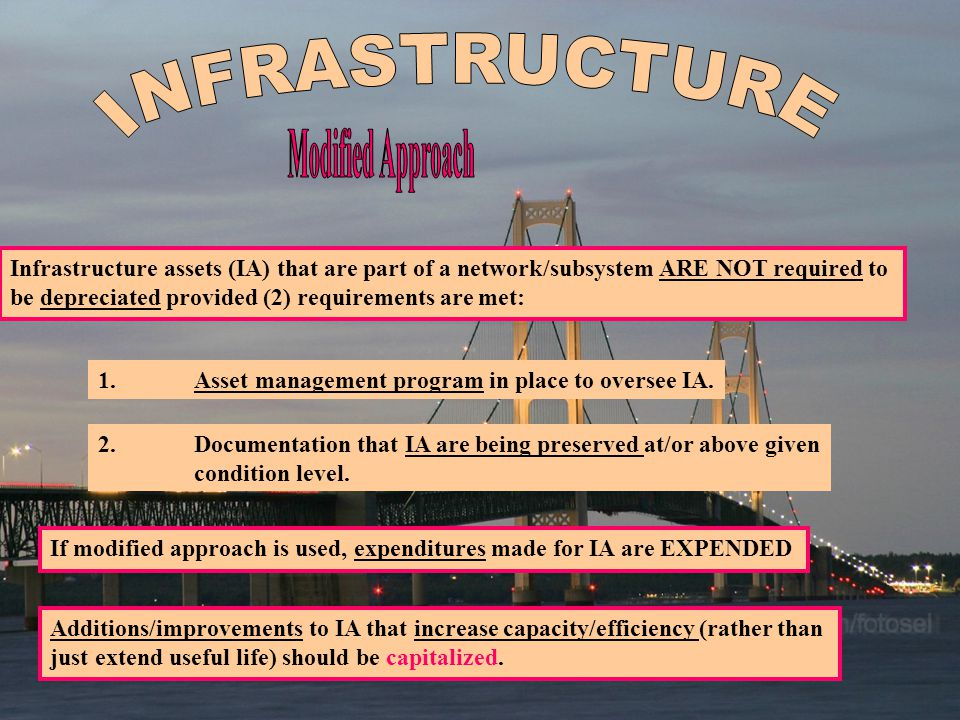 Infrastructure assets (IA) that are part of a network/subsystem ARE NOT required to be depreciated provided (2) requirements are met: 1.Asset management program in place to oversee IA.