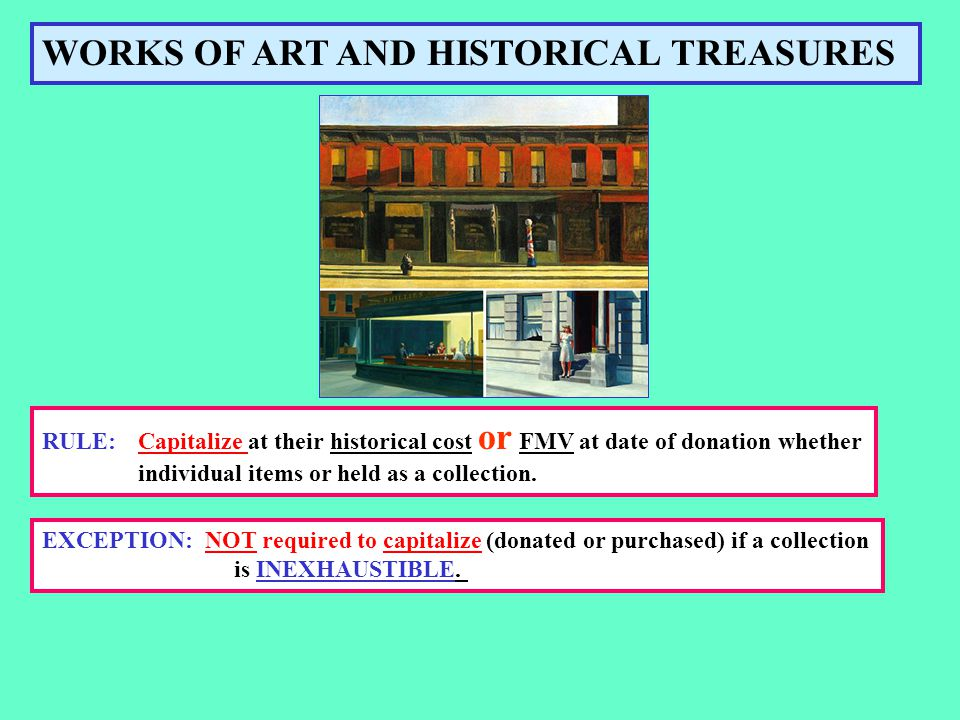WORKS OF ART AND HISTORICAL TREASURES RULE:Capitalize at their historical cost or FMV at date of donation whether individual items or held as a collection.