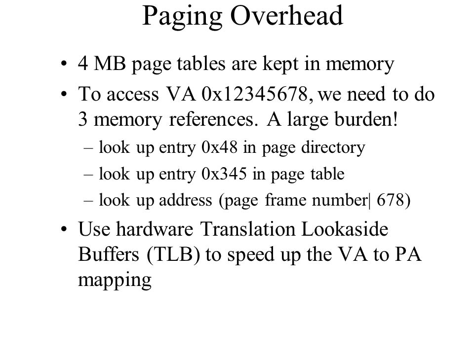 Paging Overhead 4 MB page tables are kept in memory To access VA 0x12345678, we need to do 3 memory references.
