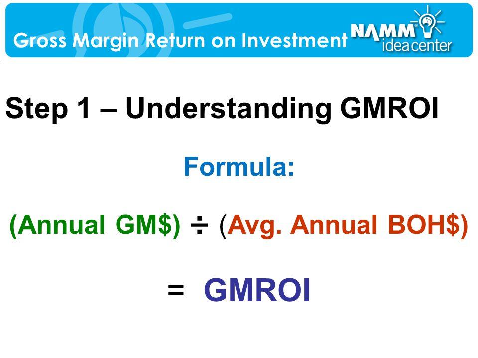 Step 1 – Understanding GMROI Gross Margin Return on Investment Formula: (Annual GM$) ÷ (Avg. Annual BOH$) = GMROI
